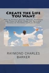 How to Attract Health, Wealth, Happiness and Peace of Mind Using the Religious Science of Raymond Charles Barker